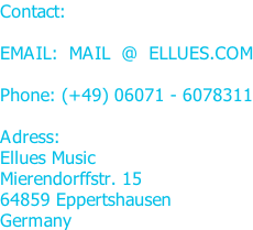 Contact:  EMAIL: MAIL @ ELLUES.COM  Phone: (+49) 06071 - 6078311  Adress: Ellues Music Mierendorffstr. 15 64859 Eppertshausen Germany